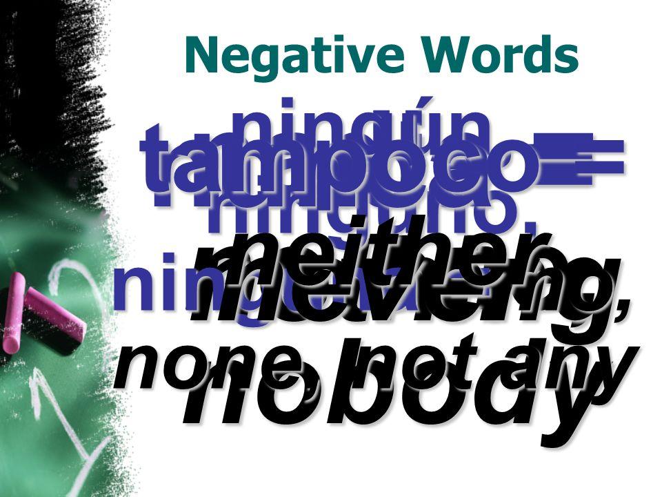 Negative Words nadie = no one, nobody nada = nothing ningún, ninguno, ninguna = no, none, not any nunca = never tampoco = neither
