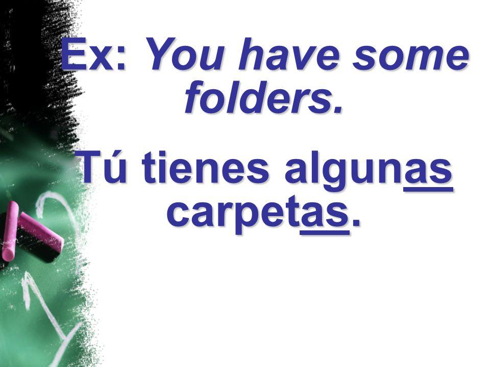 Ex: You have some folders. Tú tienes algunas carpetas.