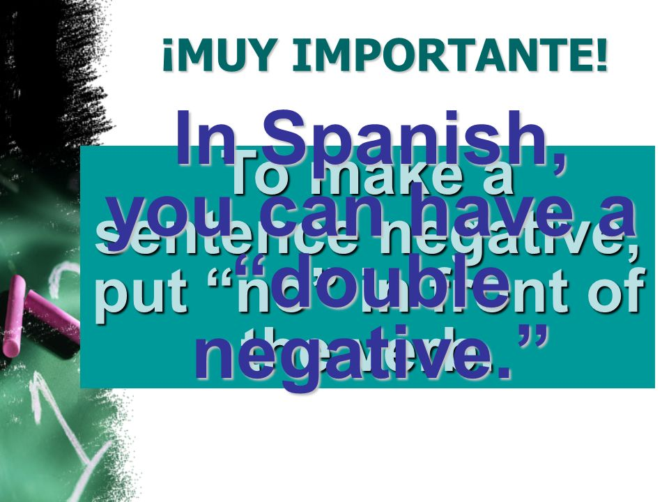 ¡MUY IMPORTANTE.To make a sentence negative, put no in front of the verb.