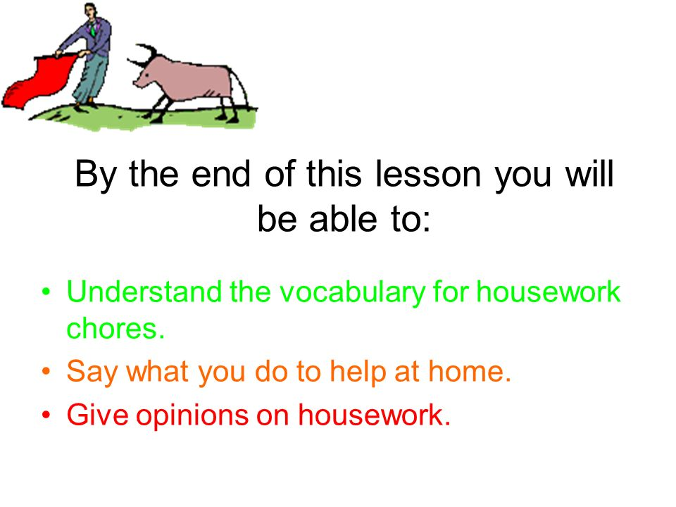 By the end of this lesson you will be able to: Understand the vocabulary for housework chores. Say what you do to help at home. Give opinions on house