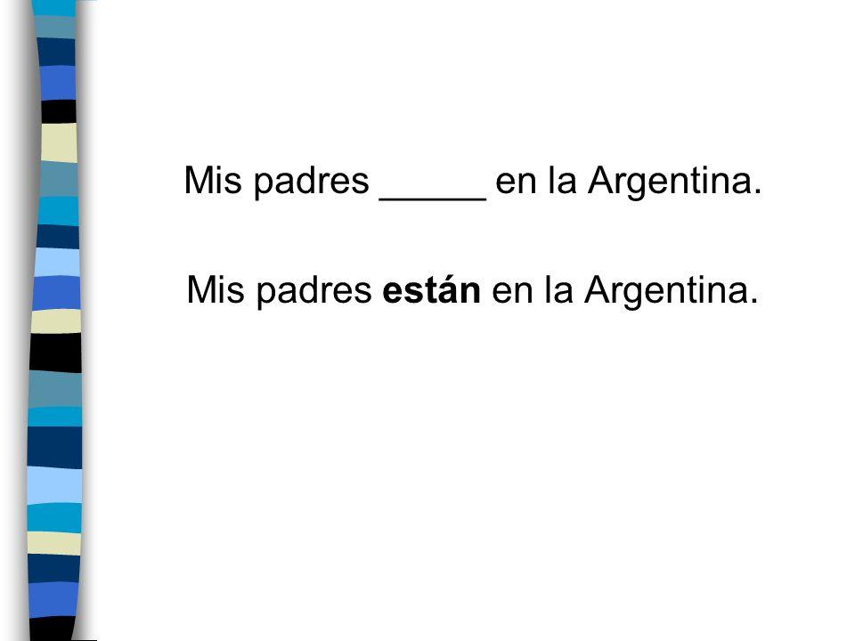 Mis padres _____ en la Argentina. Mis padres están en la Argentina.