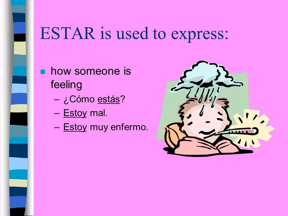 ESTAR is used to express: n how someone is feeling –¿Cómo estás? –Estoy mal. –Estoy muy enfermo.