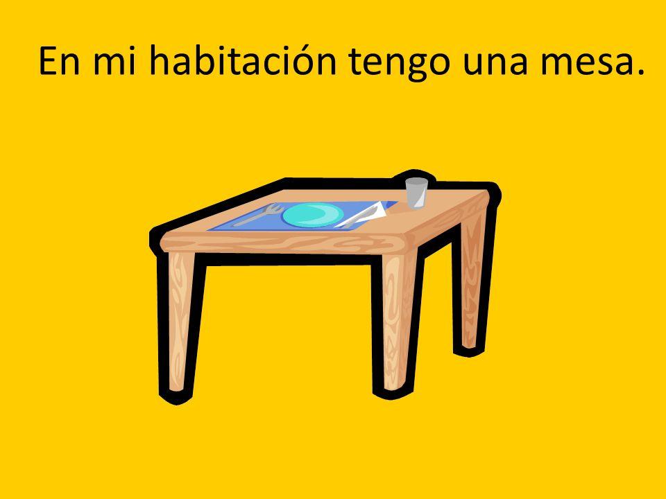 En mi habitación tengo una mesa.