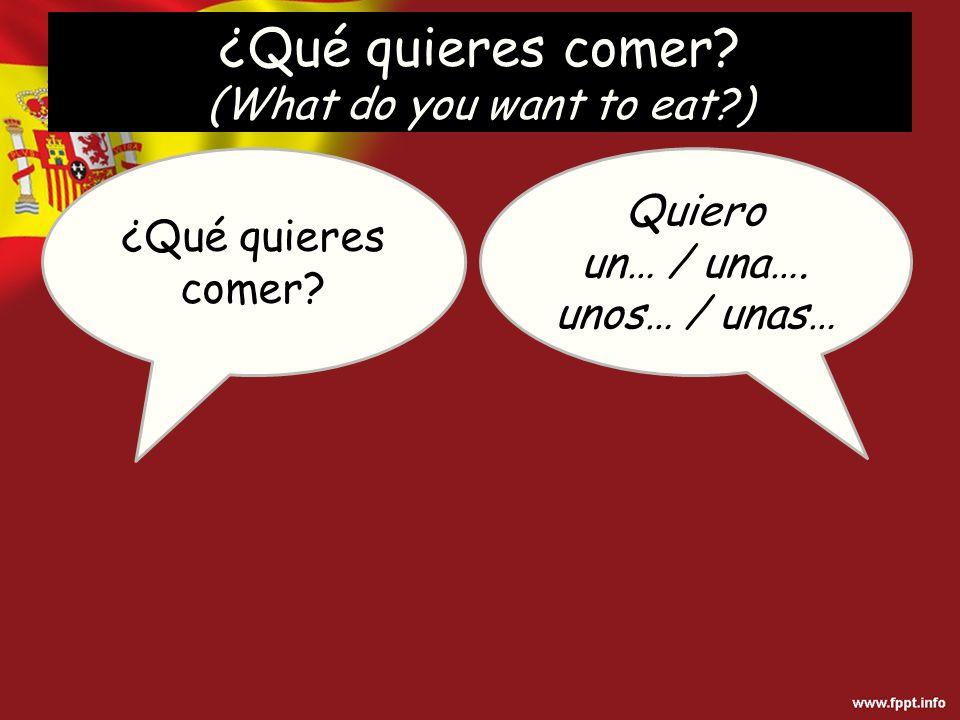 ¿Qué quieres comer? Quiero un… / una…. unos… / unas… ¿Qué quieres comer? (What do you want to eat?)