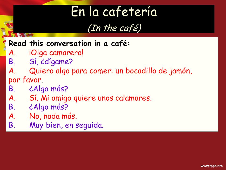 En la cafetería (In the café) Read this conversation in a café: A.¡Oiga camarero.