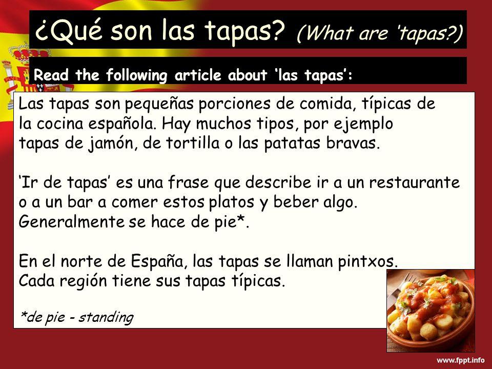 ¿Qué son las tapas? (What are tapas?) Las tapas son pequeñas porciones de comida, típicas de la cocina española. Hay muchos tipos, por ejemplo tapas d