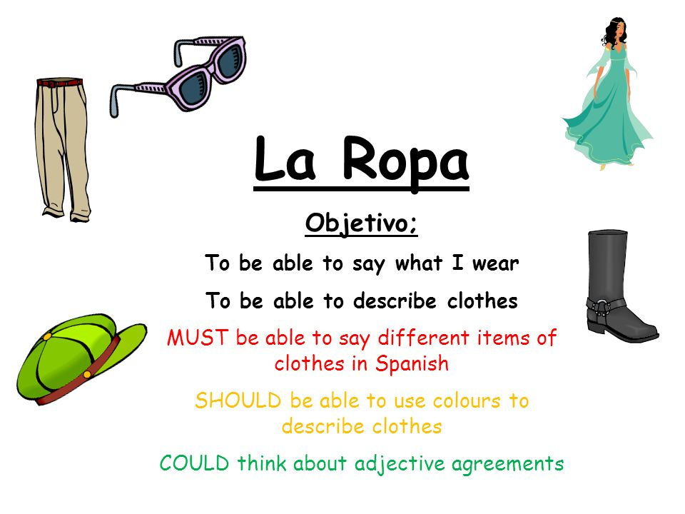 La Ropa Objetivo; To be able to say what I wear To be able to describe clothes MUST be able to say different items of clothes in Spanish SHOULD be able to use colours to describe clothes COULD think about adjective agreements