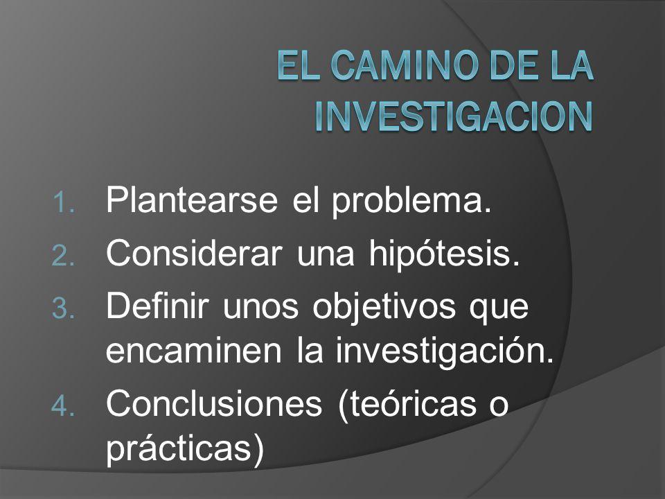 1. Plantearse el problema. 2. Considerar una hipótesis. 3. Definir unos objetivos que encaminen la investigación. 4. Conclusiones (teóricas o práctica