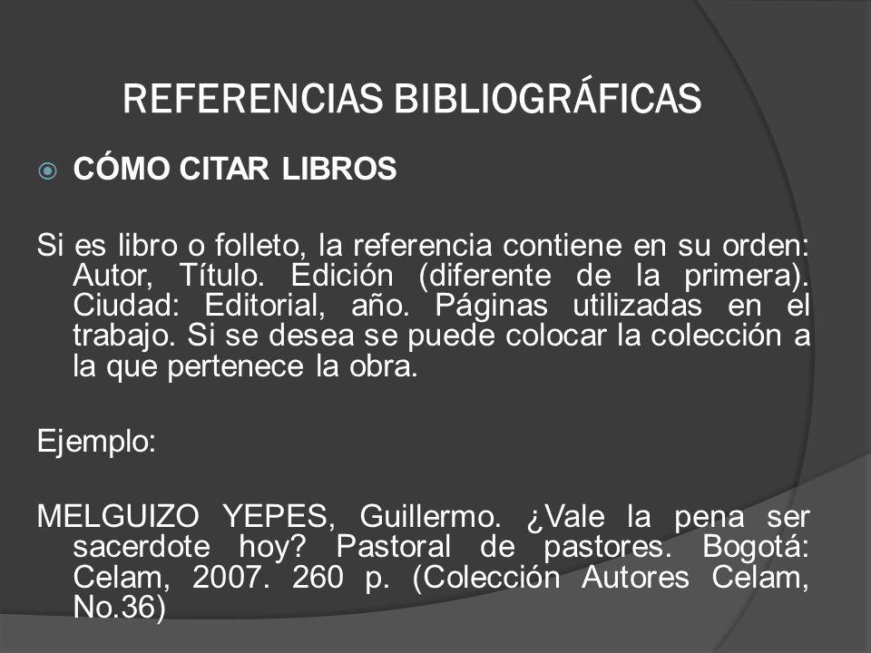 REFERENCIAS BIBLIOGRÁFICAS CÓMO CITAR LIBROS Si es libro o folleto, la referencia contiene en su orden: Autor, Título. Edición (diferente de la primer