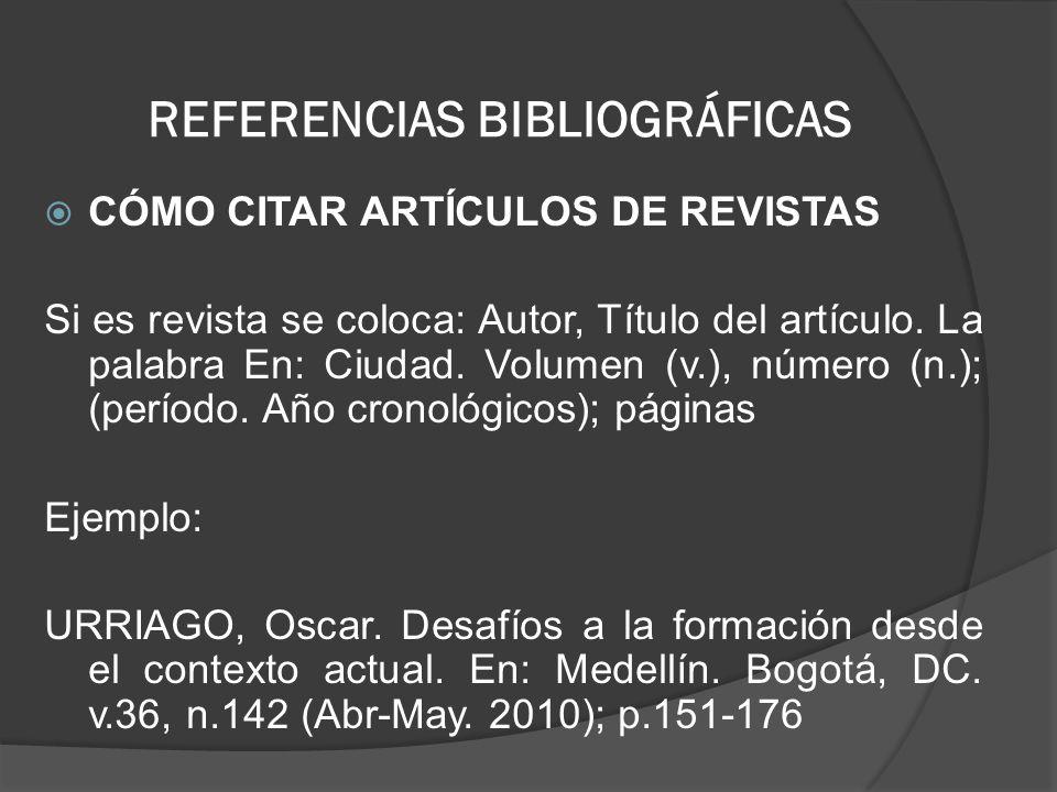 REFERENCIAS BIBLIOGRÁFICAS CÓMO CITAR ARTÍCULOS DE REVISTAS Si es revista se coloca: Autor, Título del artículo. La palabra En: Ciudad. Volumen (v.),