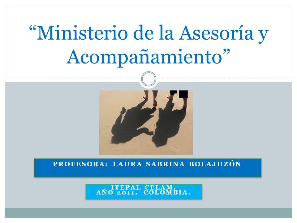 PROFESORA: LAURA SABRINA BOLAJUZÓN Ministerio de la Asesoría y Acompañamiento ITEPAL-CELAM. AÑO 2011. COLOMBIA.