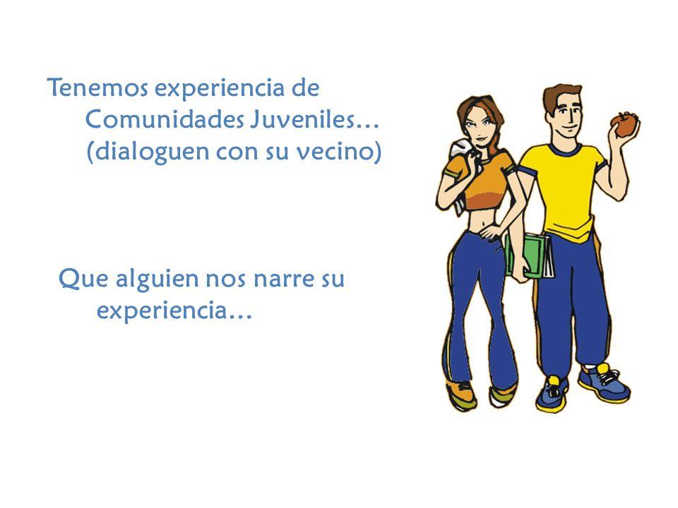 Tenemos experiencia de Comunidades Juveniles… (dialoguen con su vecino) Que alguien nos narre su experiencia…