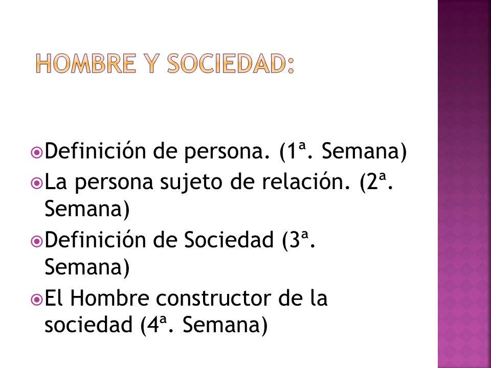 Definición de persona. (1ª. Semana) La persona sujeto de relación. (2ª. Semana) Definición de Sociedad (3ª. Semana) El Hombre constructor de la socied