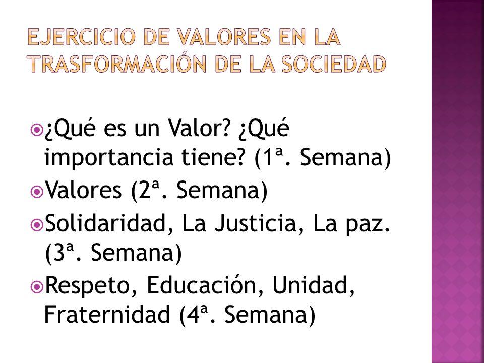 ¿Qué es un Valor? ¿Qué importancia tiene? (1ª. Semana) Valores (2ª. Semana) Solidaridad, La Justicia, La paz. (3ª. Semana) Respeto, Educación, Unidad,
