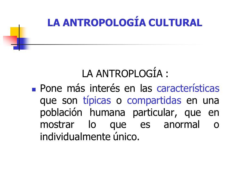 LA ANTROPOLOGÍA CULTURAL LA ANTROPLOGÍA : Es una disciplina científica de carácter comparativo que analiza todas loas sociedades, antiguas y modernas, simples y complejas.