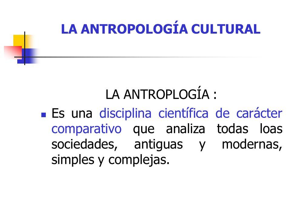 LA ANTROPOLOGÍA CULTURAL LA ANTROPLOGÍA CULTURAL : Normalmente utiliza el trabajo de campo, lo que suele suponer el pasar una buena cantidad de tiempo viviendo la cultura estudiada.