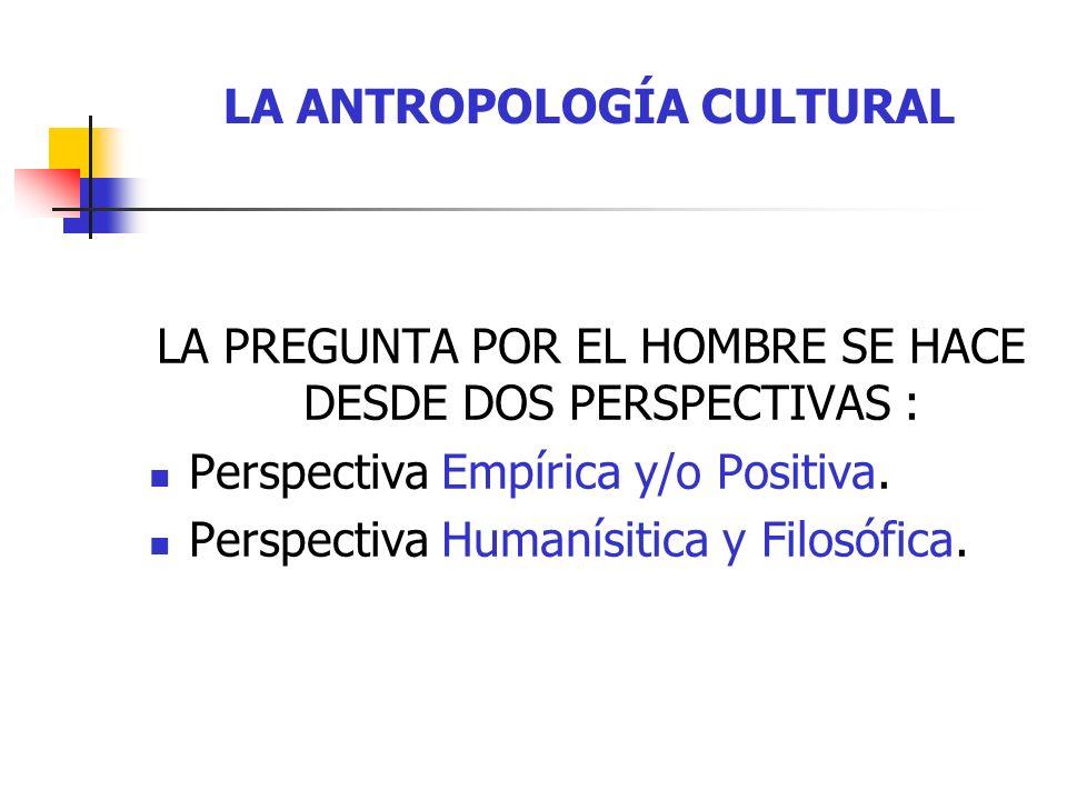 LA ANTROPOLOGÍA CULTURAL Estas dos perspectivas surgen de dos realidades emergentes de la condición humana: corpóreo – biológico = Antropología Positiva (Física - empírica).