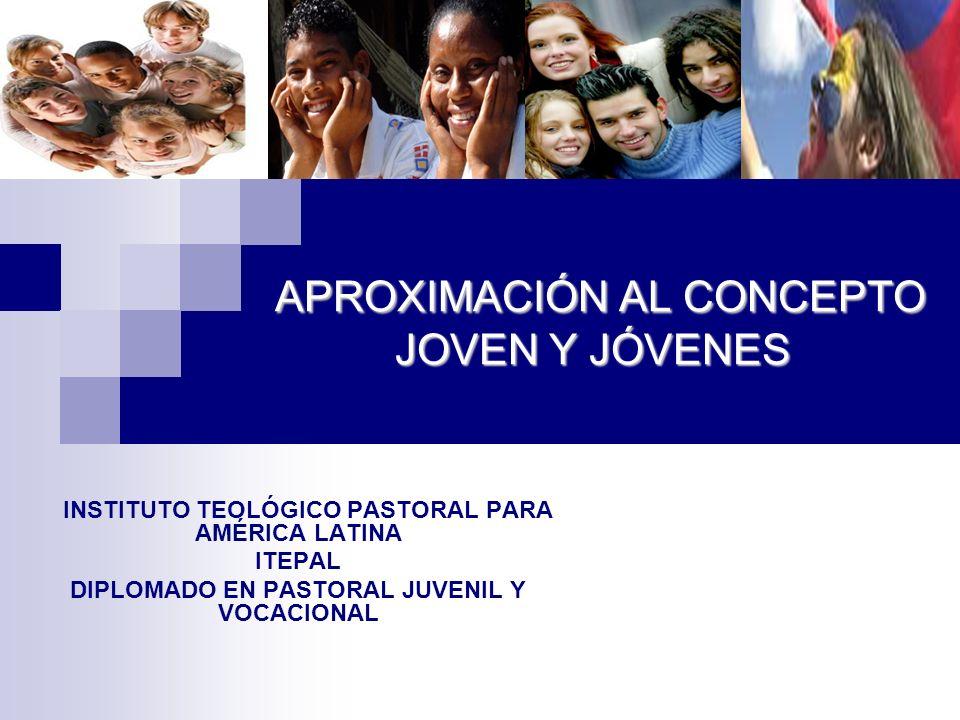 APROXIMACIÓN AL CONCEPTO JOVEN Y JÓVENES INSTITUTO TEOLÓGICO PASTORAL PARA AMÉRICA LATINA ITEPAL DIPLOMADO EN PASTORAL JUVENIL Y VOCACIONAL