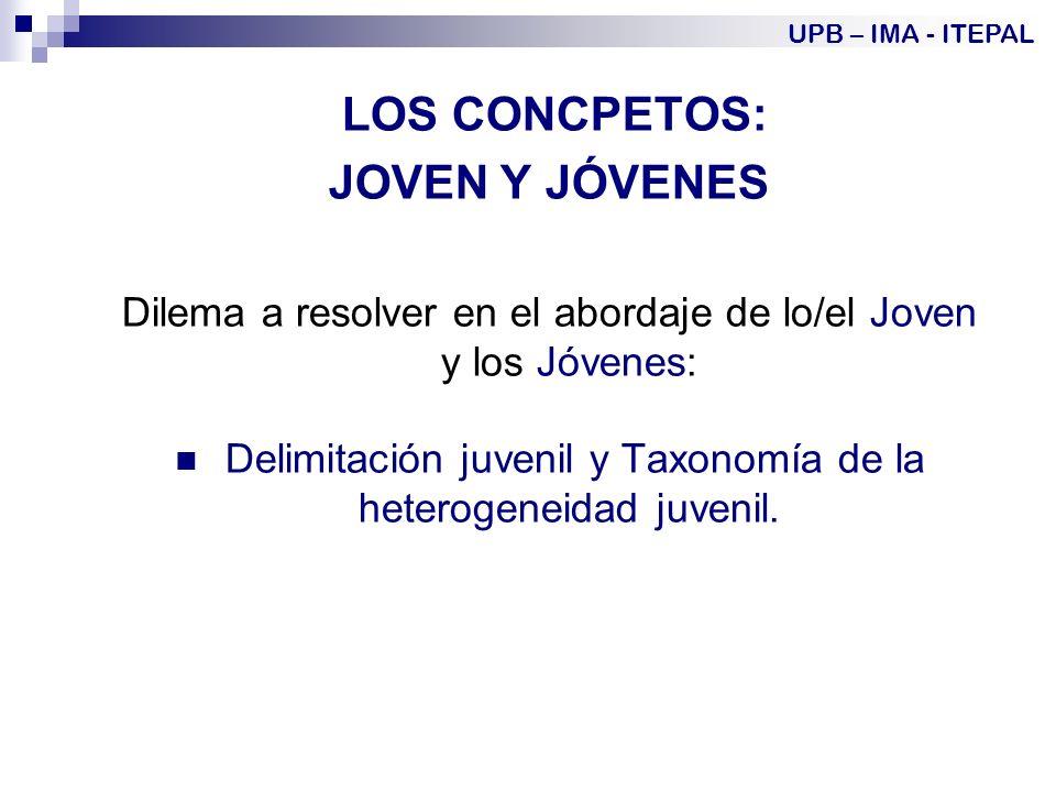 LOS CONCPETOS: JOVEN Y JÓVENES Dilema a resolver en el abordaje de lo/el Joven y los Jóvenes: Delimitación juvenil y Taxonomía de la heterogeneidad juvenil.