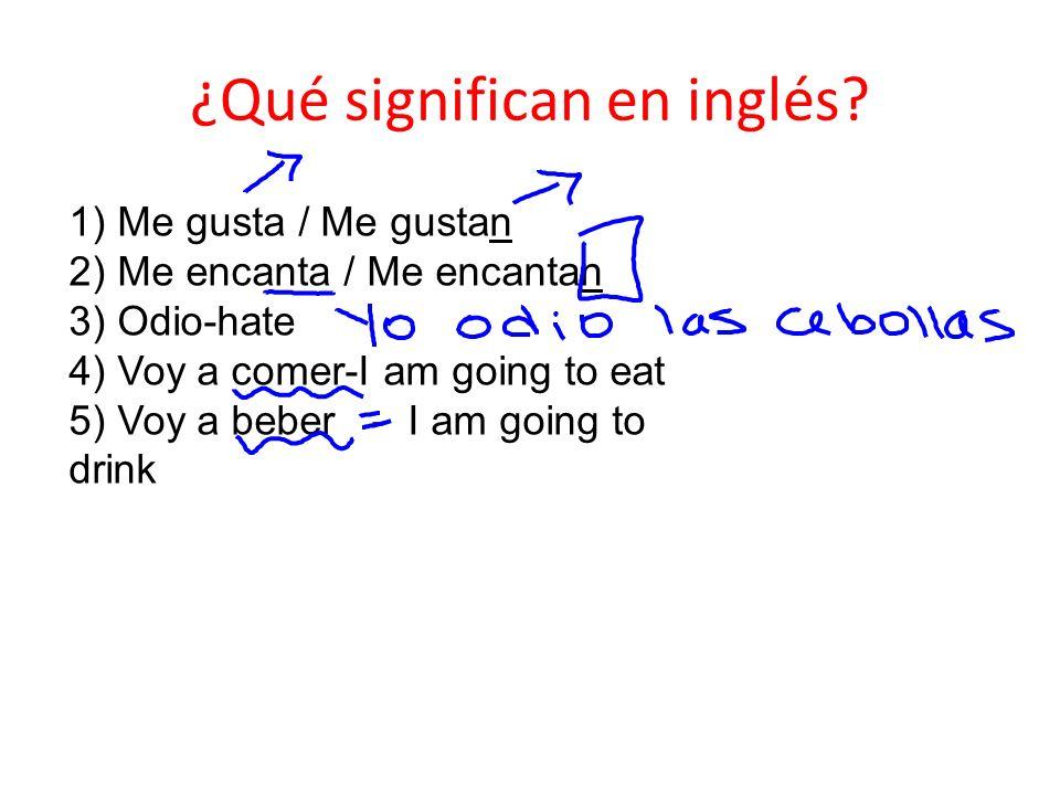 ¿Qué significan en inglés? 1) Me gusta / Me gustan 2) Me encanta / Me encantan 3) Odio-hate 4) Voy a comer-I am going to eat 5) Voy a beber - I am goi