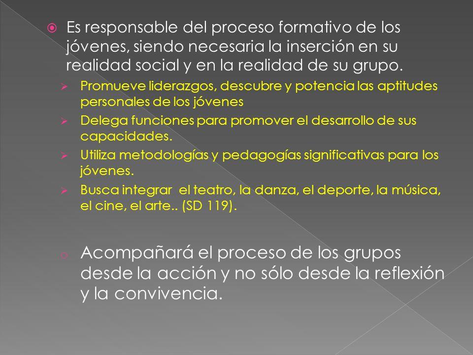 Es responsable del proceso formativo de los jóvenes, siendo necesaria la inserción en su realidad social y en la realidad de su grupo. Promueve lidera
