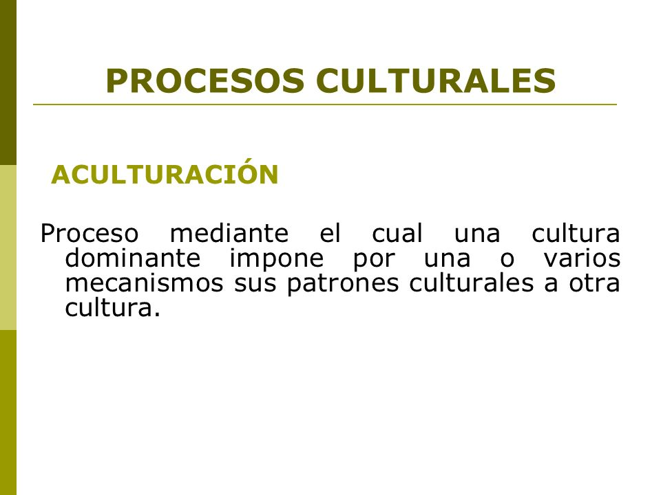 PROCESOS CULTURALES ACULTURACIÓN Proceso mediante el cual una cultura dominante impone por una o varios mecanismos sus patrones culturales a otra cult