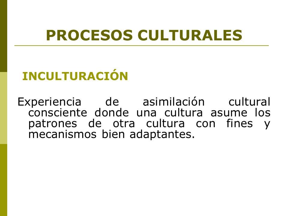 PROCESOS CULTURALES INCULTURACIÓN Experiencia de asimilación cultural consciente donde una cultura asume los patrones de otra cultura con fines y meca