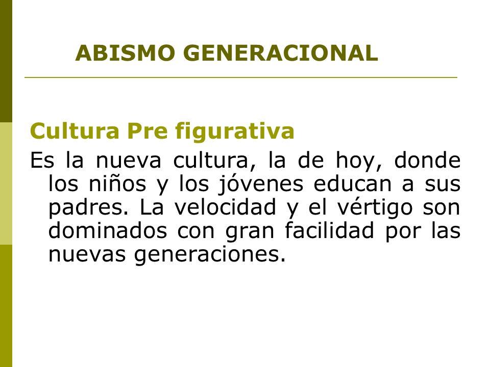 ABISMO GENERACIONAL Cultura Pre figurativa Es la nueva cultura, la de hoy, donde los niños y los jóvenes educan a sus padres. La velocidad y el vértig
