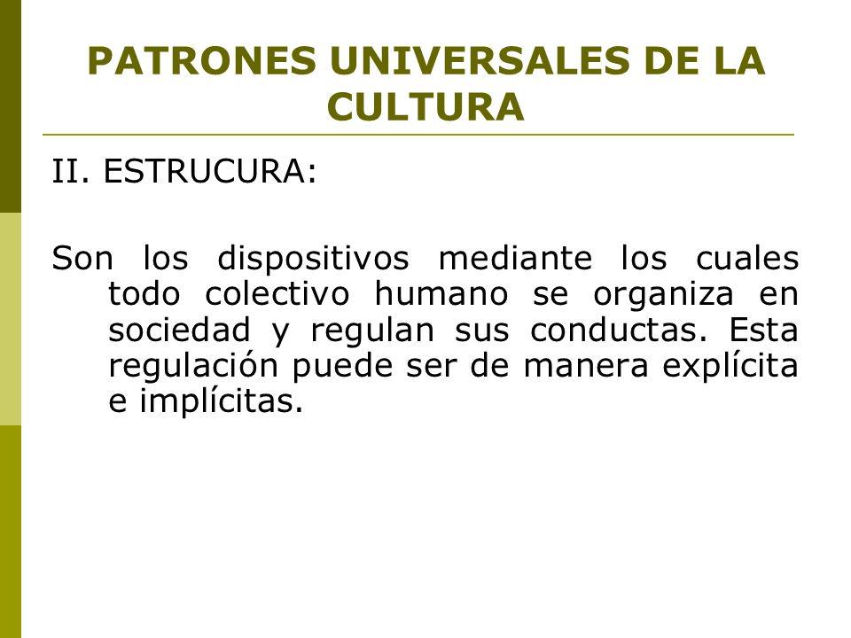 PATRONES UNIVERSALES DE LA CULTURA II. ESTRUCURA: Son los dispositivos mediante los cuales todo colectivo humano se organiza en sociedad y regulan sus