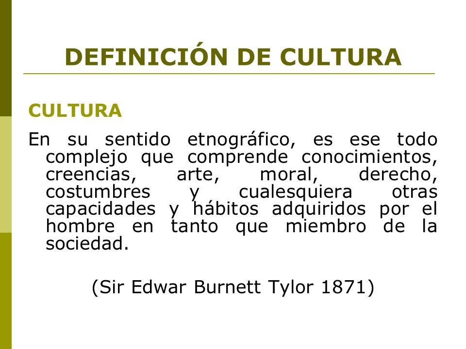 DEFINICIÓN DE CULTURA CULTURA En su sentido etnográfico, es ese todo complejo que comprende conocimientos, creencias, arte, moral, derecho, costumbres