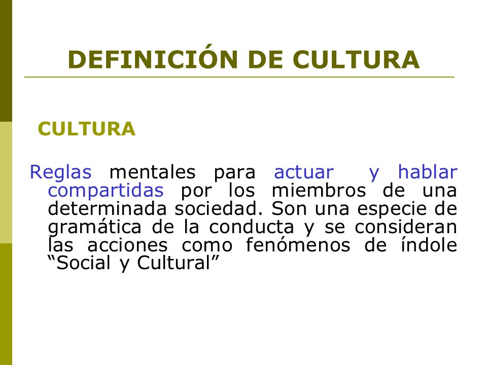 DEFINICIÓN DE CULTURA CULTURA Reglas mentales para actuar y hablar compartidas por los miembros de una determinada sociedad. Son una especie de gramát