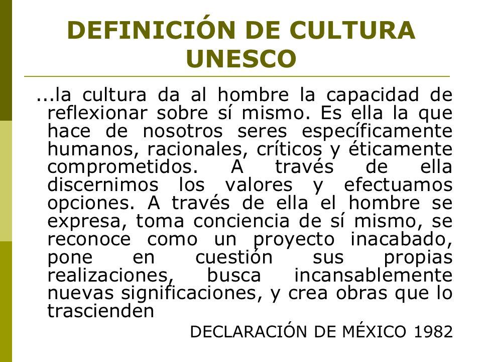 DEFINICIÓN DE CULTURA UNESCO...la cultura da al hombre la capacidad de reflexionar sobre sí mismo. Es ella la que hace de nosotros seres específicamen