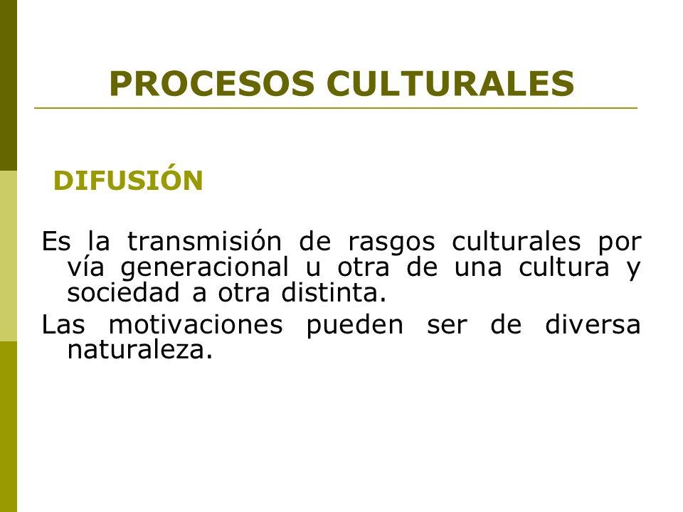 PROCESOS CULTURALES DIFUSIÓN Es la transmisión de rasgos culturales por vía generacional u otra de una cultura y sociedad a otra distinta. Las motivac