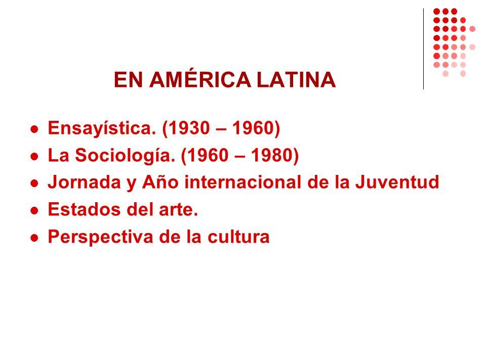 EN AMÉRICA LATINA Ensayística. (1930 – 1960) La Sociología. (1960 – 1980) Jornada y Año internacional de la Juventud Estados del arte. Perspectiva de