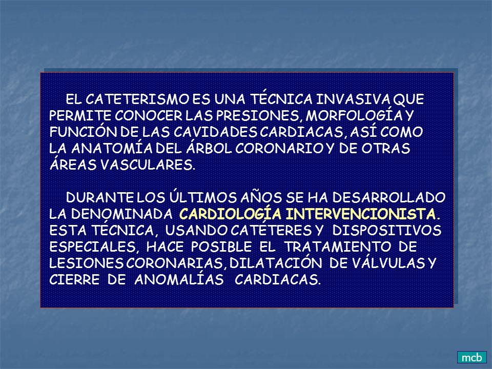 mcb EL CATETERISMO ES UNA TÉCNICA INVASIVA QUE PERMITE CONOCER LAS PRESIONES, MORFOLOGÍA Y FUNCIÓN DE LAS CAVIDADES CARDIACAS, ASÍ COMO LA ANATOMÍA DE