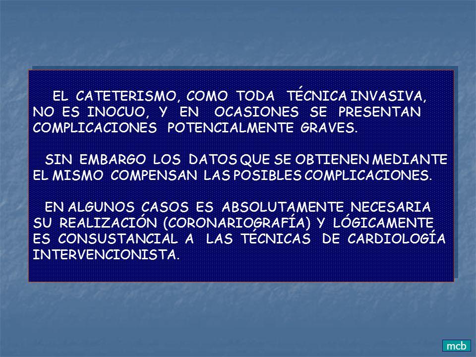 mcb EL CATETERISMO, COMO TODA TÉCNICA INVASIVA, NO ES INOCUO, Y EN OCASIONES SE PRESENTAN COMPLICACIONES POTENCIALMENTE GRAVES. SIN EMBARGO LOS DATOS