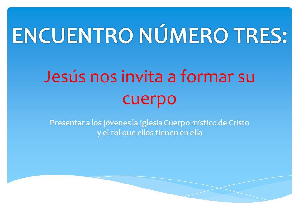Jesús nos invita a formar su cuerpo Presentar a los jóvenes la iglesia Cuerpo místico de Cristo y el rol que ellos tienen en ella