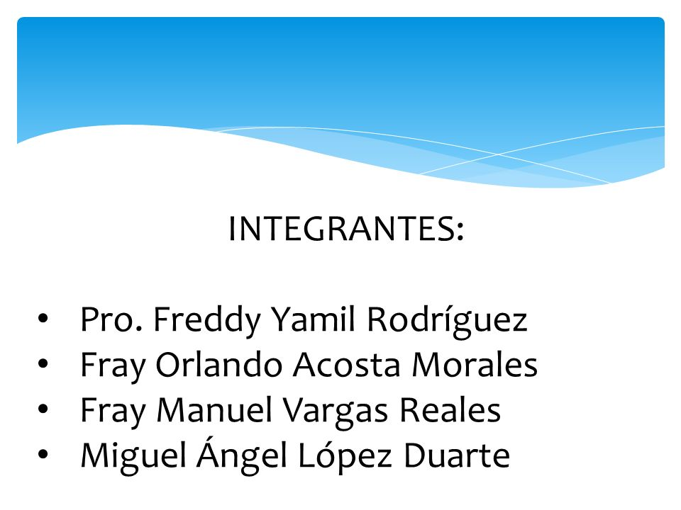 INTEGRANTES: Pro. Freddy Yamil Rodríguez Fray Orlando Acosta Morales Fray Manuel Vargas Reales Miguel Ángel López Duarte