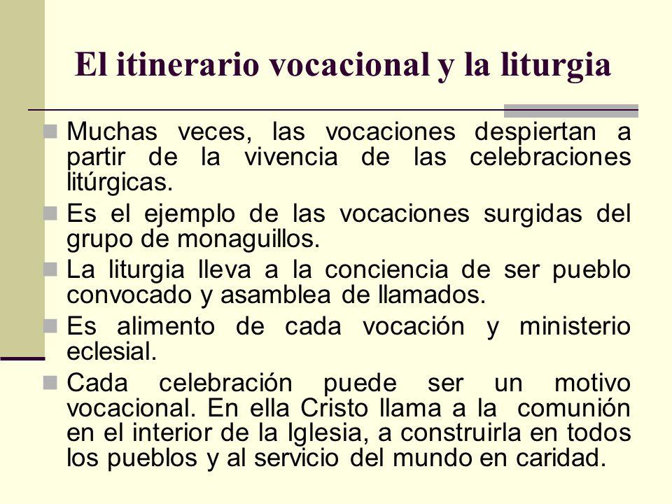 El itinerario vocacional y la liturgia Muchas veces, las vocaciones despiertan a partir de la vivencia de las celebraciones litúrgicas. Es el ejemplo