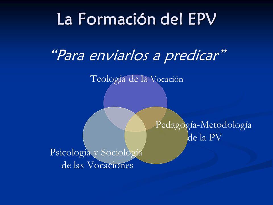 La Formación del EPV Teología de la Vocación Pedagogía- Metodología de la PV Psicología y Sociología de las Vocaciones Para enviarlos a predicar