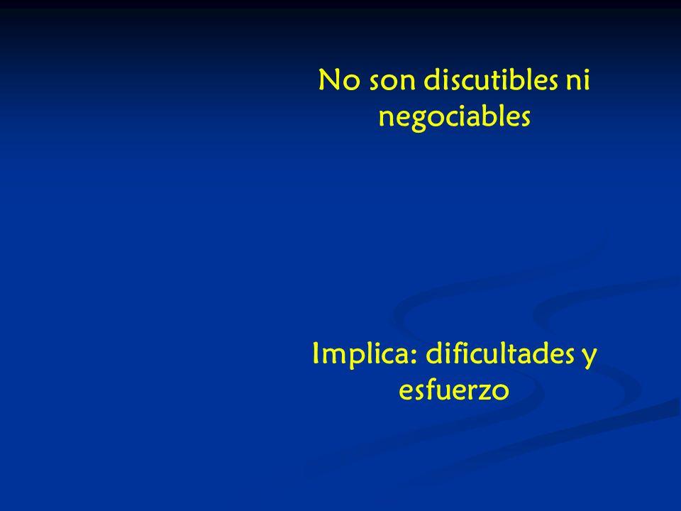 No son discutibles ni negociables Implica: dificultades y esfuerzo