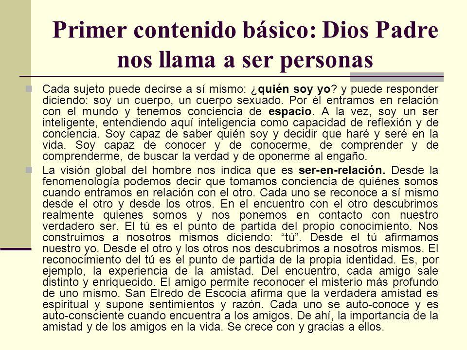 Primer contenido básico: Dios Padre nos llama a ser personas Cada sujeto puede decirse a sí mismo: ¿quién soy yo? y puede responder diciendo: soy un c