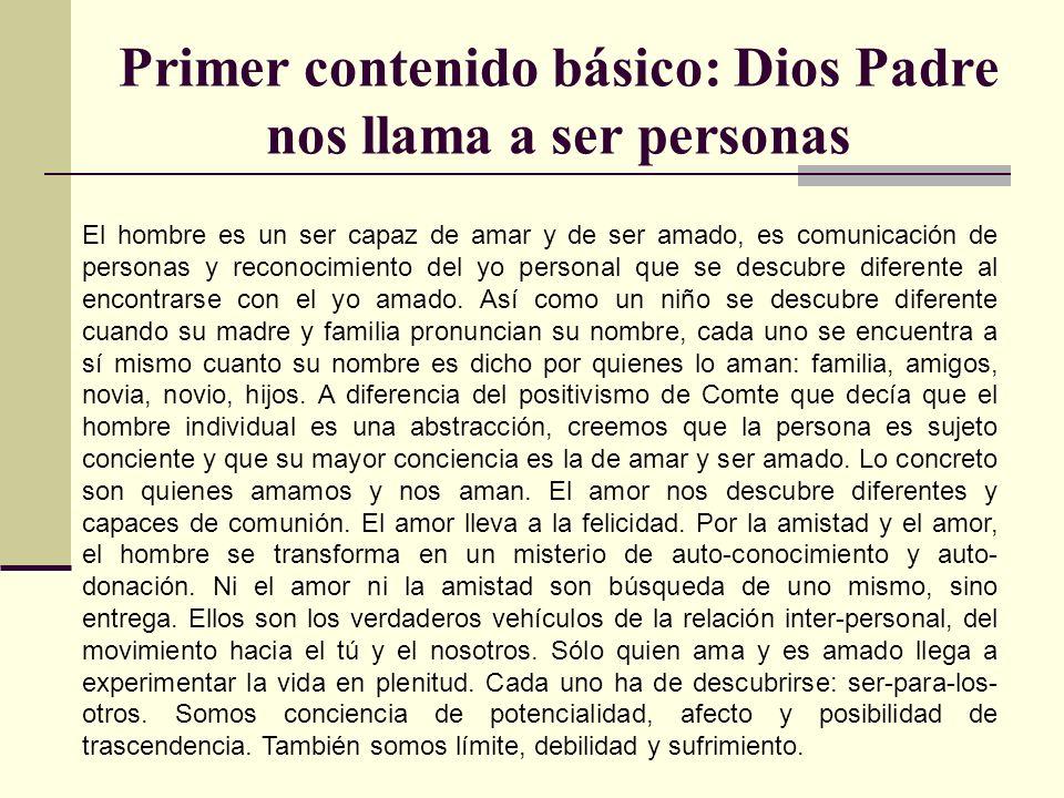 Primer contenido básico: Dios Padre nos llama a ser personas El hombre es un ser capaz de amar y de ser amado, es comunicación de personas y reconocim