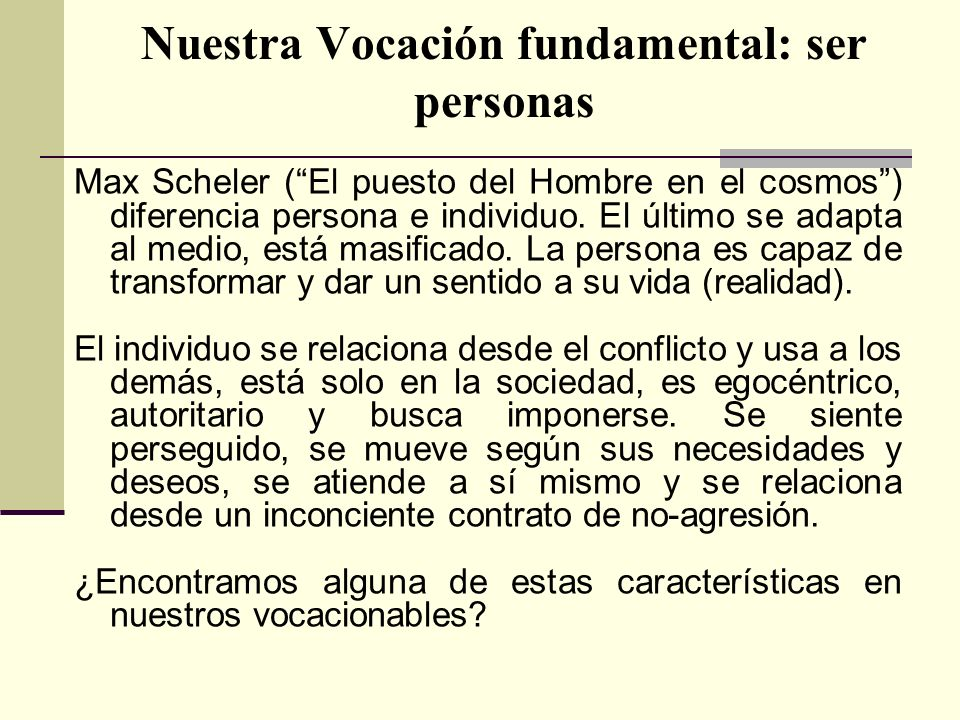 Nuestra Vocación fundamental: ser personas Max Scheler (El puesto del Hombre en el cosmos) diferencia persona e individuo. El último se adapta al medi