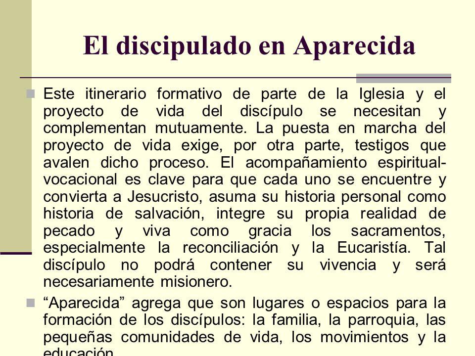 El discipulado en Aparecida Este itinerario formativo de parte de la Iglesia y el proyecto de vida del discípulo se necesitan y complementan mutuament