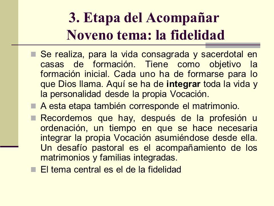 3. Etapa del Acompañar Noveno tema: la fidelidad Se realiza, para la vida consagrada y sacerdotal en casas de formación. Tiene como objetivo la formac