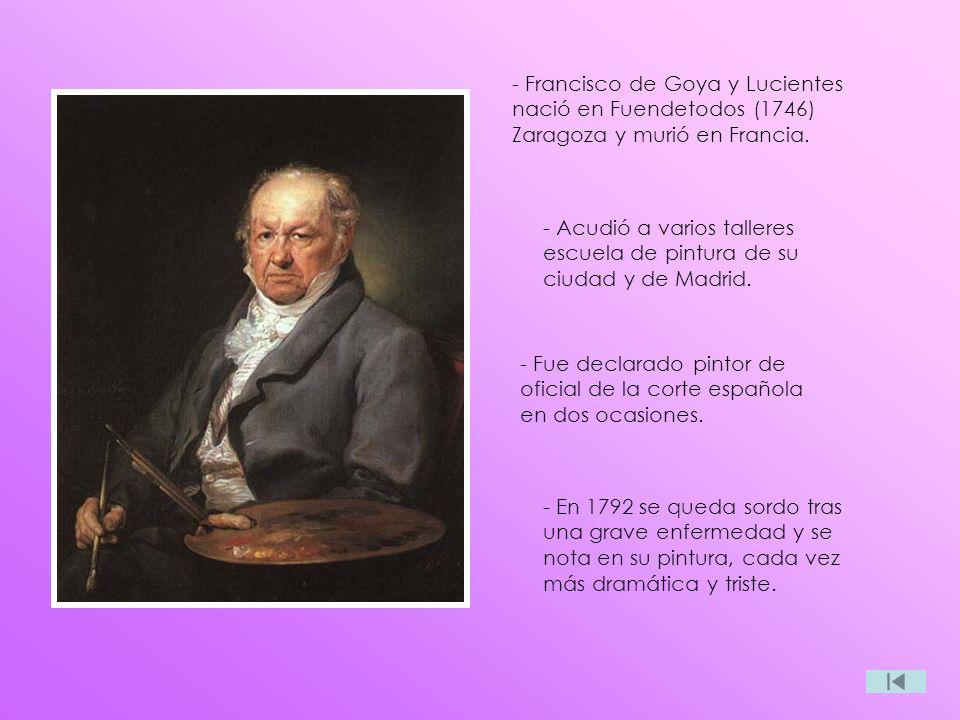 - Francisco de Goya y Lucientes nació en Fuendetodos (1746) Zaragoza y murió en Francia. - Acudió a varios talleres escuela de pintura de su ciudad y