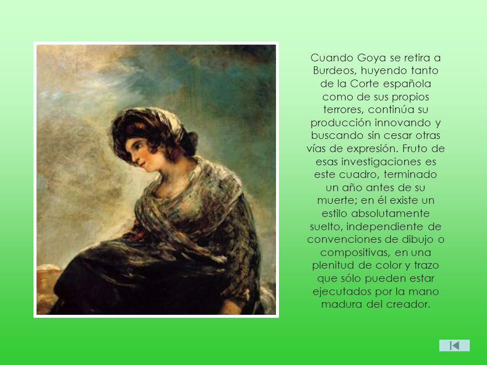 Cuando Goya se retira a Burdeos, huyendo tanto de la Corte española como de sus propios terrores, continúa su producción innovando y buscando sin cesa
