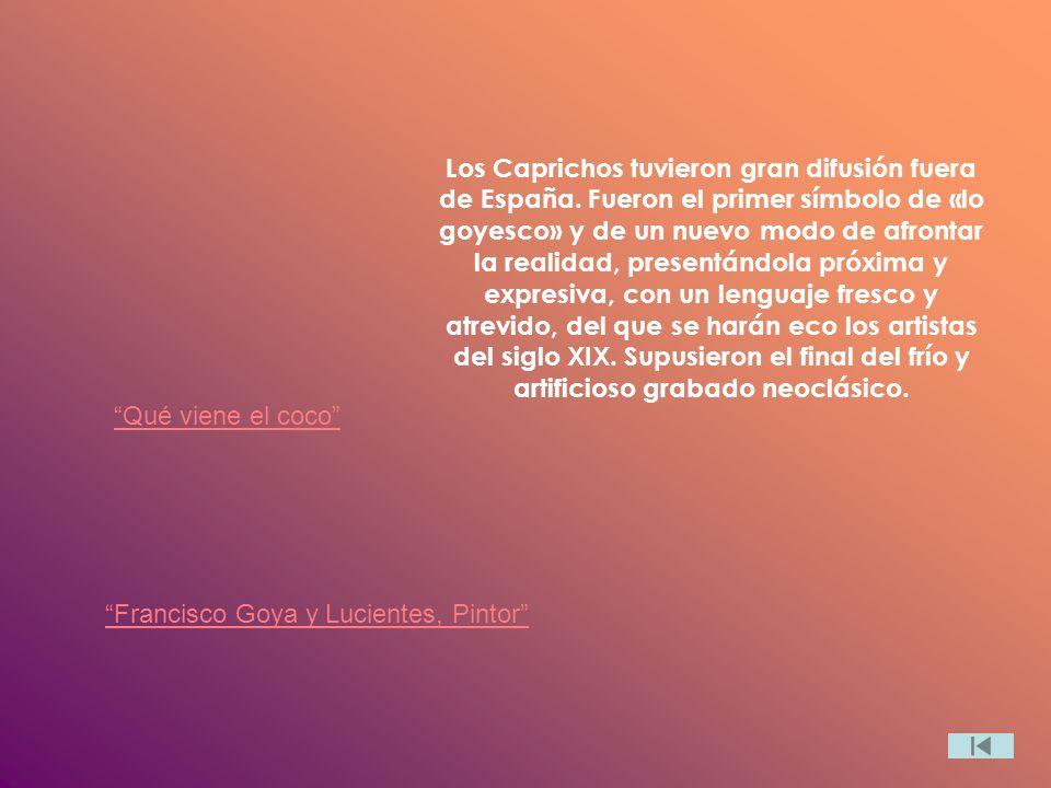 Los Caprichos tuvieron gran difusión fuera de España. Fueron el primer símbolo de «lo goyesco» y de un nuevo modo de afrontar la realidad, presentándo