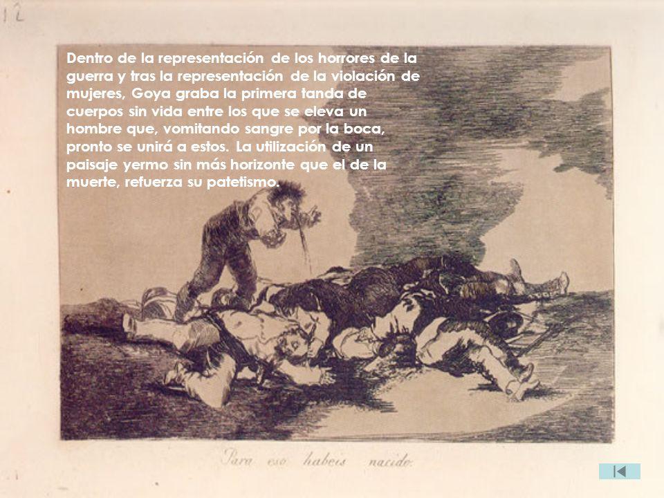 Dentro de la representación de los horrores de la guerra y tras la representación de la violación de mujeres, Goya graba la primera tanda de cuerpos s